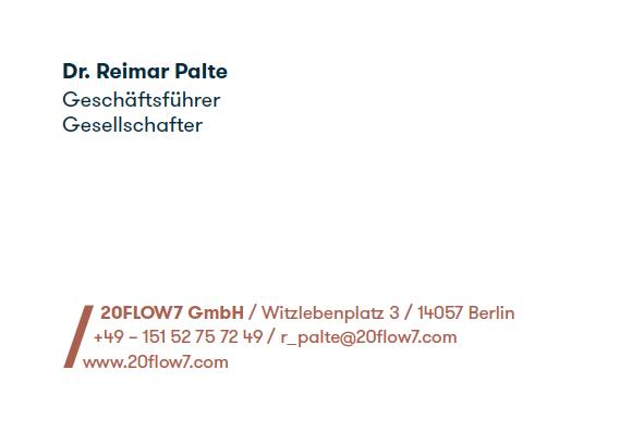 Dr. Reimar Palte / Geschäftsführer & Gesellschafter / 20FLOW7 GmbH / Witzlebenplatz 3 / 14057 Berlin / +49 - 151 52 75 72 49 / r_alte@20flow7.com / www.20flow7.com